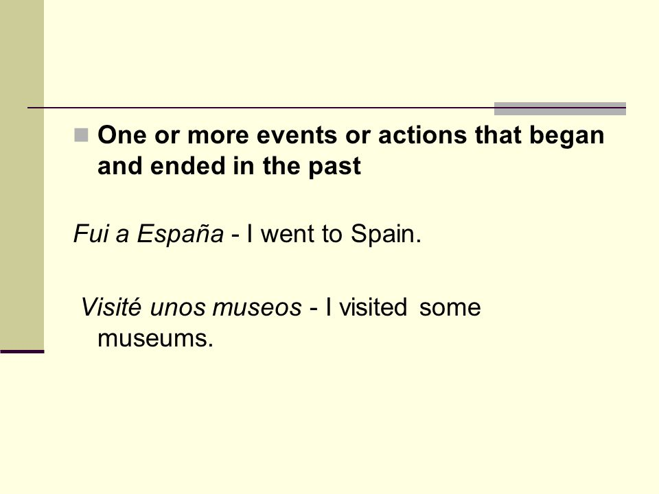 One or more events or actions that began and ended in the past Fui a España - I went to Spain.