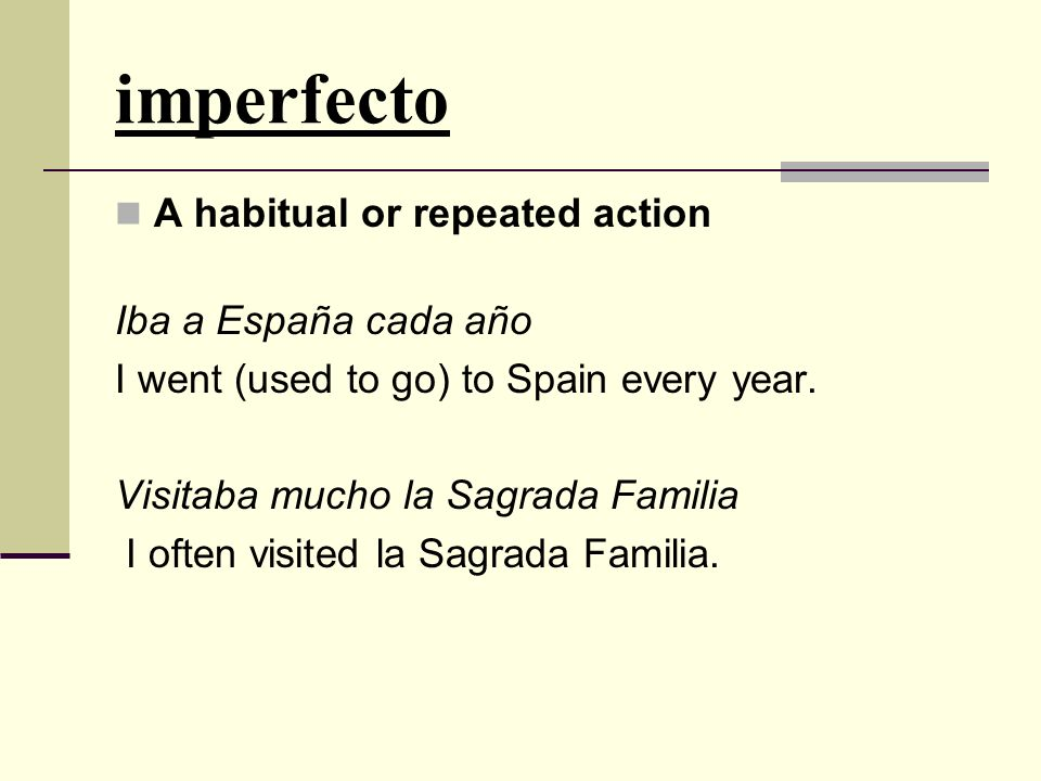 An ongoing action with no specified completion Iba a España - I was going to Spain.