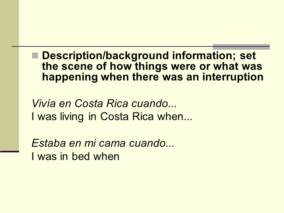 Description/background information; set the scene of how things were or what was happening when there was an interruption Vivía en Costa Rica cuando...
