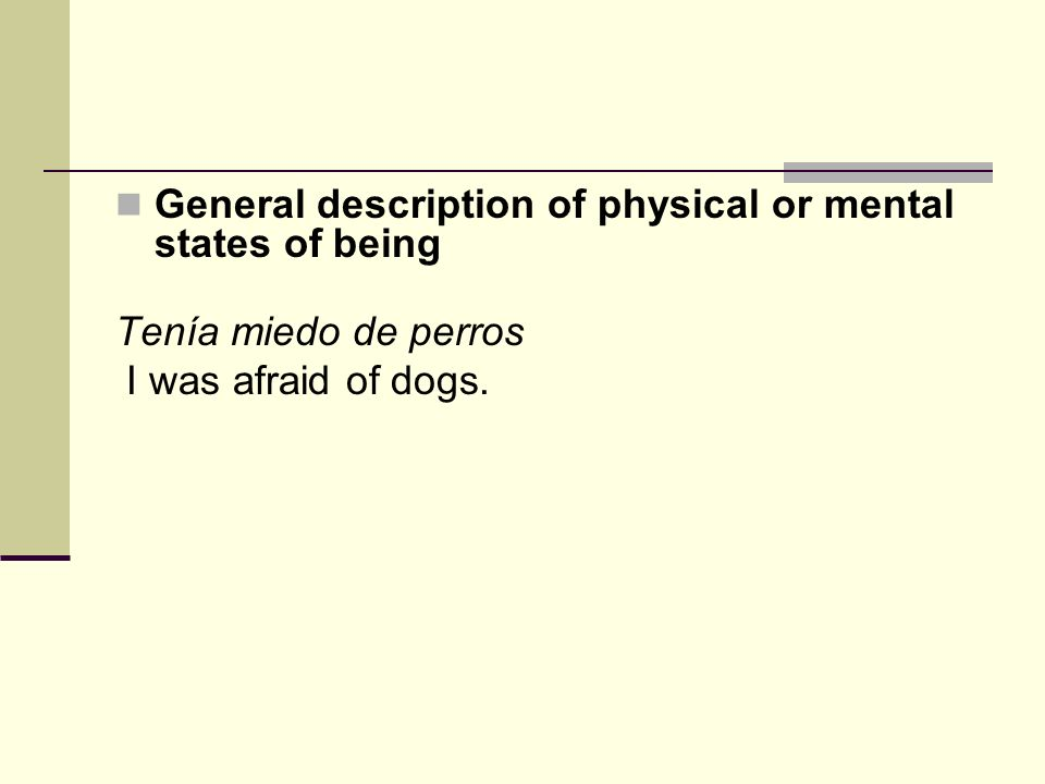 General description of physical or mental states of being Tenía miedo de perros I was afraid of dogs.