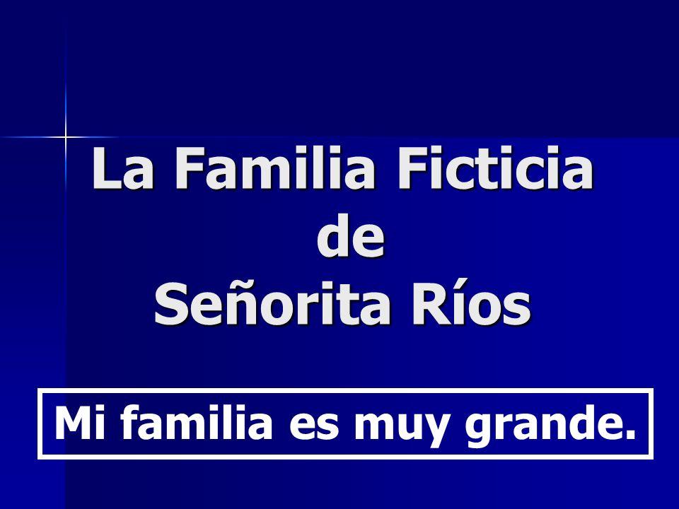La Familia Ficticia de Señorita Ríos Mi familia es muy grande.