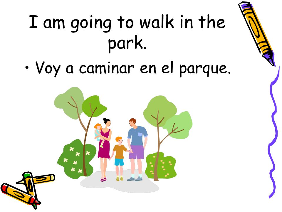 I am going to walk in the park. Voy a caminar en el parque.