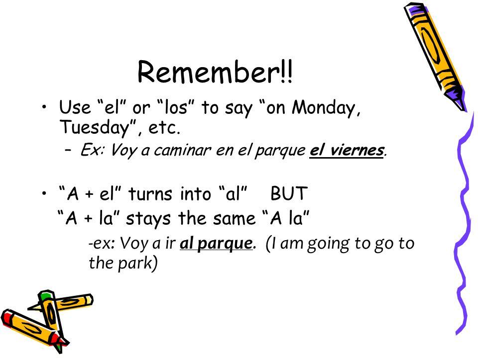 Remember!! Use el or los to say on Monday, Tuesday, etc. –Ex: Voy a caminar en el parque el viernes. A + el turns into al BUT A + la stays the same A