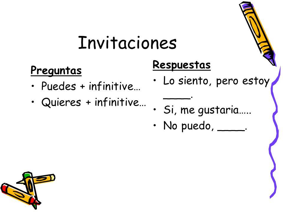 Invitaciones Preguntas Puedes + infinitive… Quieres + infinitive… Respuestas Lo siento, pero estoy ____. Si, me gustaria….. No puedo, ____.