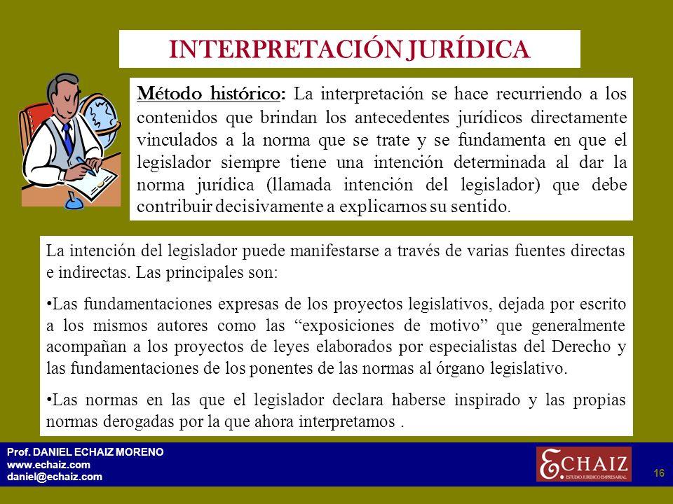 2916 Prof. DANIEL ECHAIZ MORENO www.echaiz.com daniel@echaiz.com 16 INTERPRETACIÓN JURÍDICA Método histórico: La interpretación se hace recurriendo a