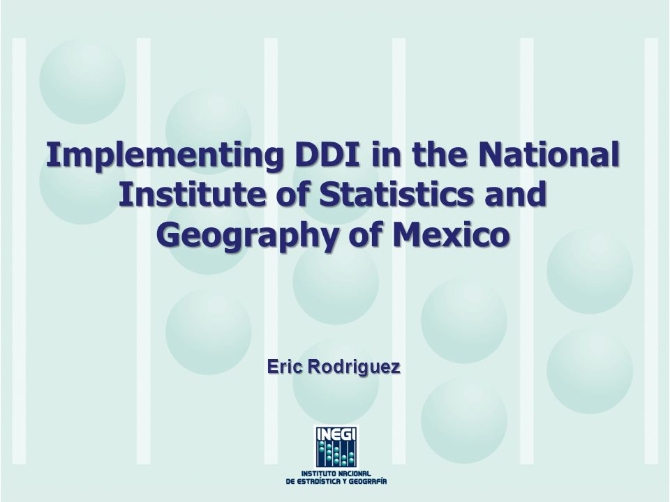 Implementing DDI in the National Institute of Statistics and Geography of Mexico Eric Rodriguez