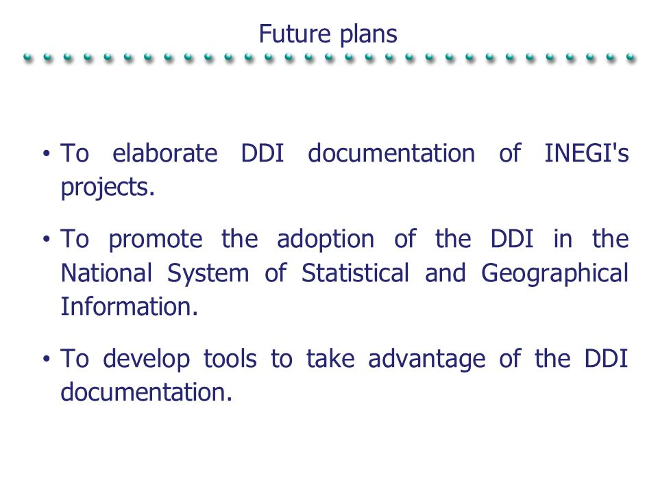 Future plans To elaborate DDI documentation of INEGI's projects. To promote the adoption of the DDI in the National System of Statistical and Geograph