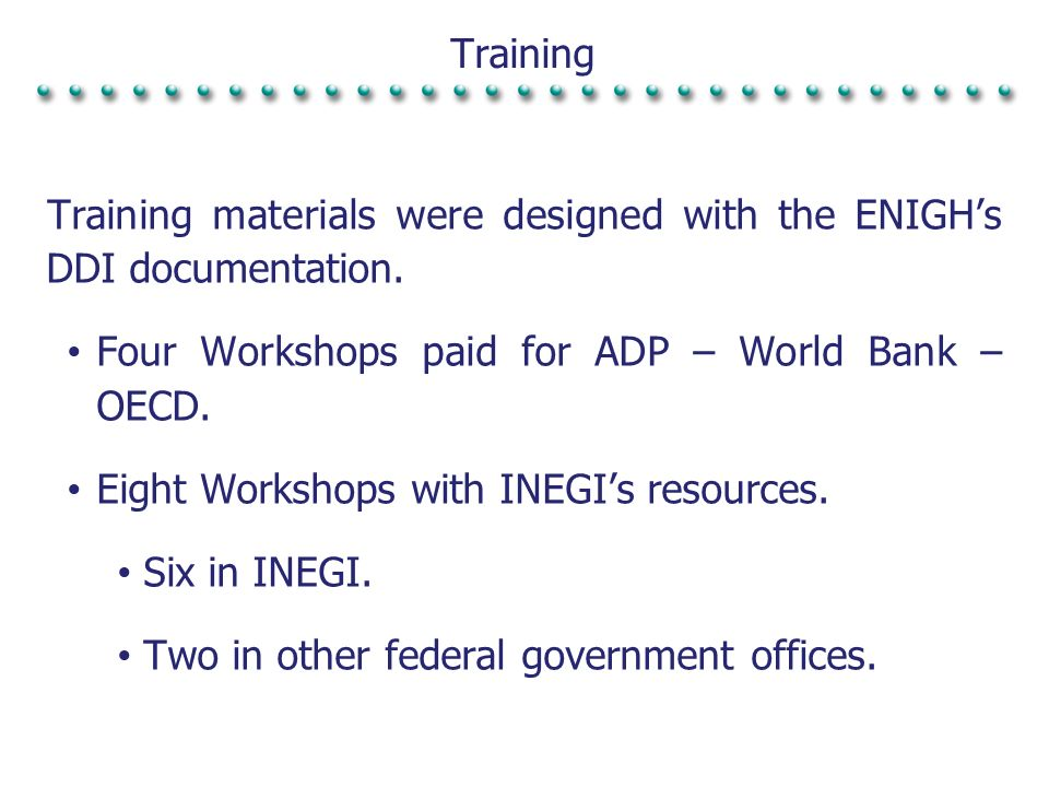 Training Training materials were designed with the ENIGHs DDI documentation. Four Workshops paid for ADP – World Bank – OECD. Eight Workshops with INE