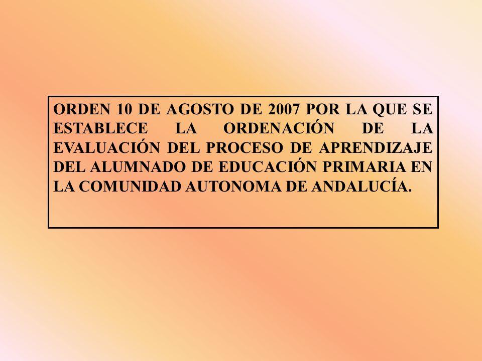 ORDEN 10 DE AGOSTO DE 2007 POR LA QUE SE ESTABLECE LA ORDENACIÓN DE LA EVALUACIÓN DEL PROCESO DE APRENDIZAJE DEL ALUMNADO DE EDUCACIÓN PRIMARIA EN LA COMUNIDAD AUTONOMA DE ANDALUCÍA.