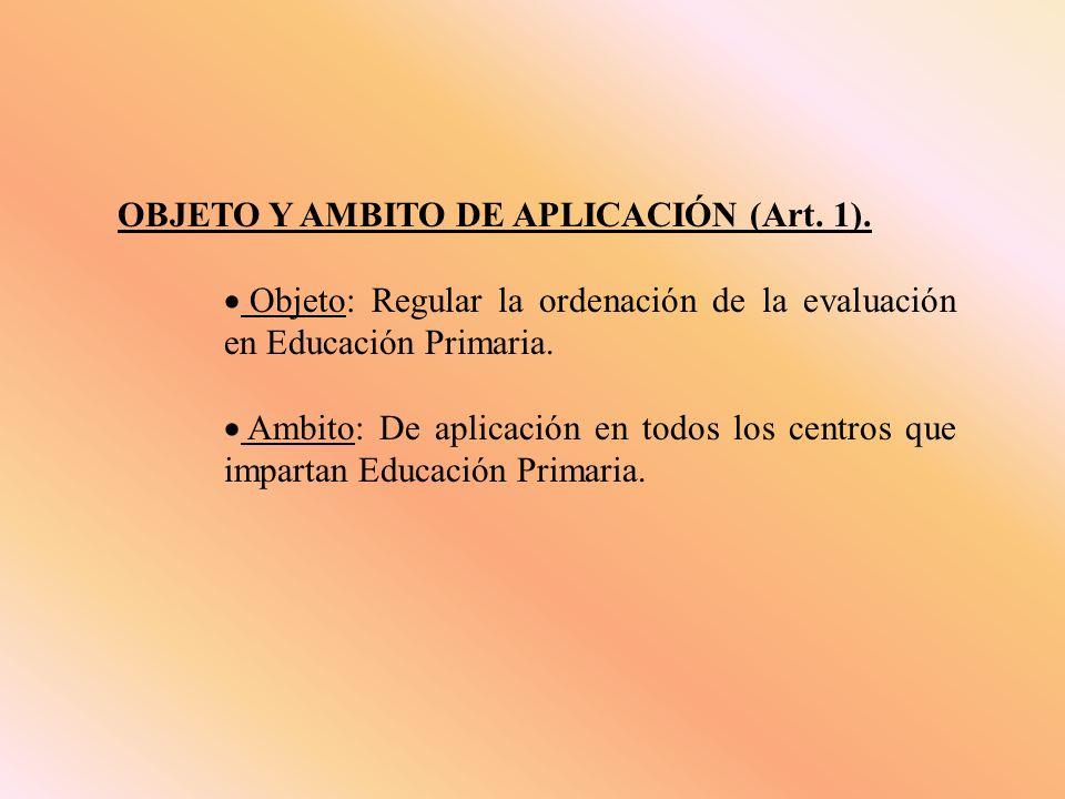 OBJETO Y AMBITO DE APLICACIÓN (Art. 1). Objeto: Regular la ordenación de la evaluación en Educación Primaria. Ambito: De aplicación en todos los centr
