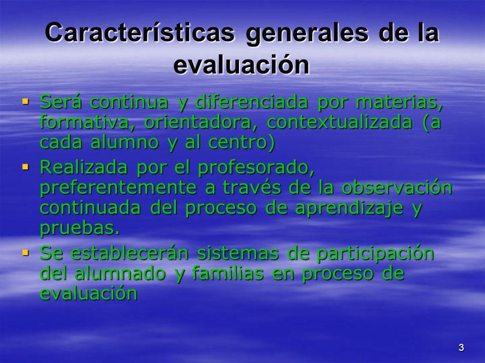 3 Características generales de la evaluación Será continua y diferenciada por materias, formativa, orientadora, contextualizada (a cada alumno y al ce