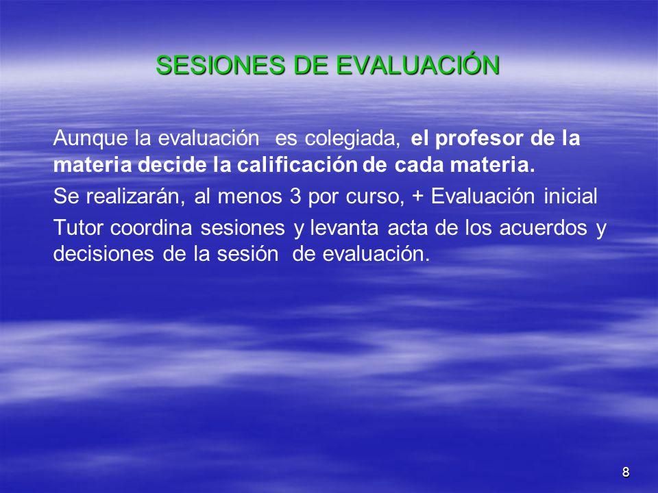 8 SESIONES DE EVALUACIÓN Aunque la evaluación es colegiada, el profesor de la materia decide la calificación de cada materia. Se realizarán, al menos