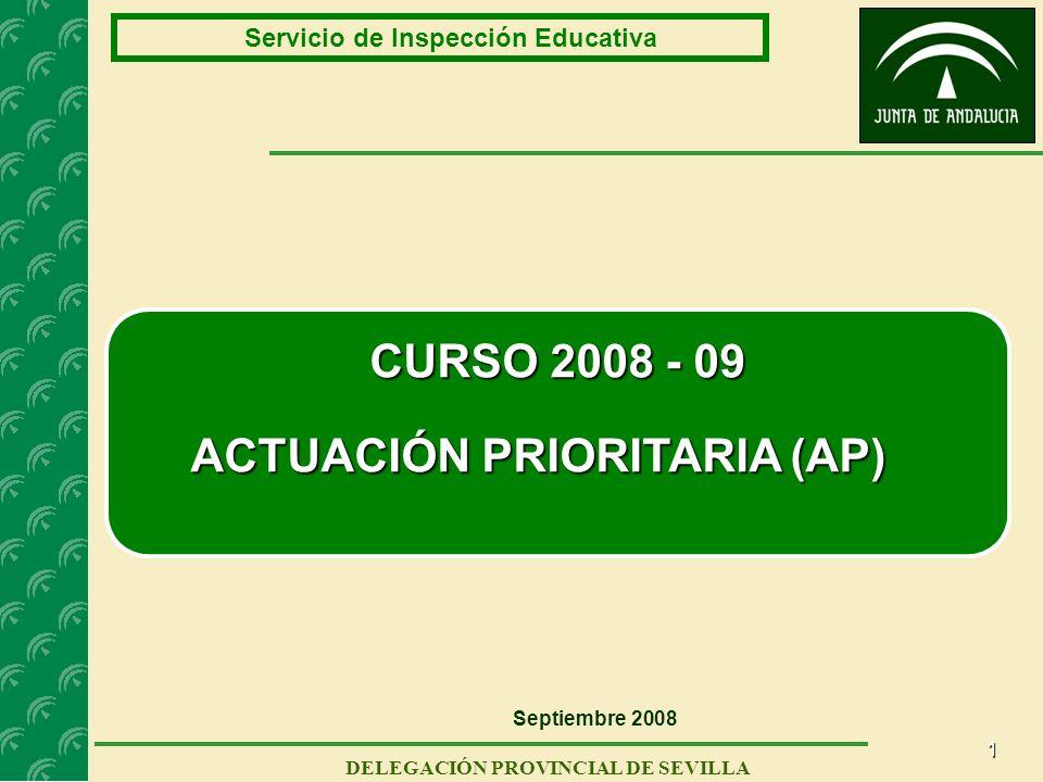 1 Servicio de Inspección Educativa DELEGACIÓN PROVINCIAL DE SEVILLA CURSO 2008 - 09 ACTUACIÓN PRIORITARIA (AP) Septiembre 2008