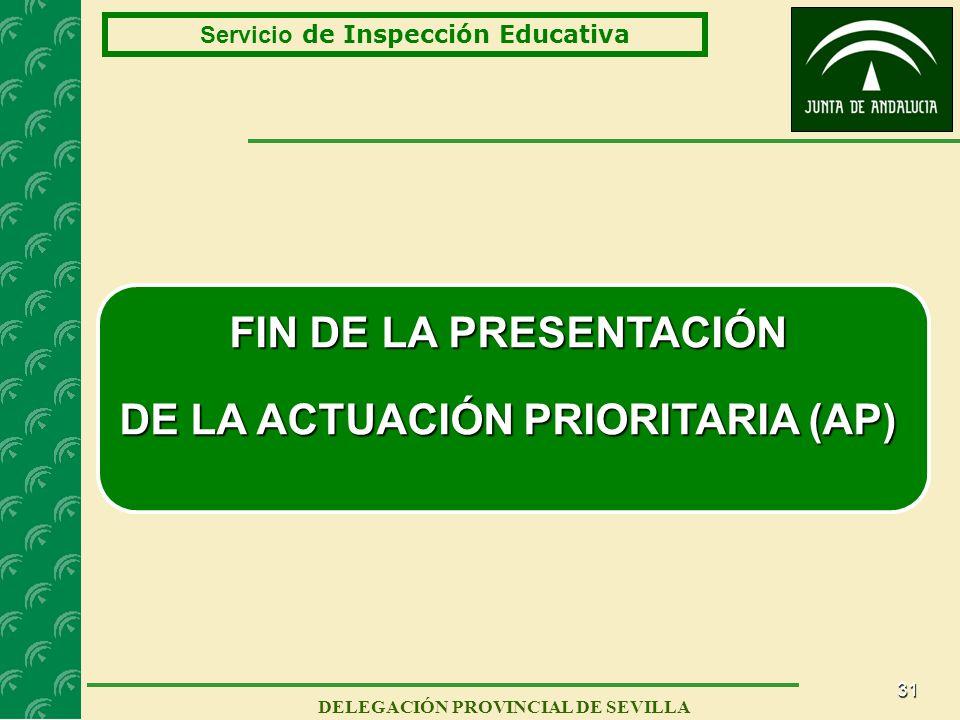 31 Servicio de Inspección Educativa DELEGACIÓN PROVINCIAL DE SEVILLA FIN DE LA PRESENTACIÓN DE LA ACTUACIÓN PRIORITARIA (AP)