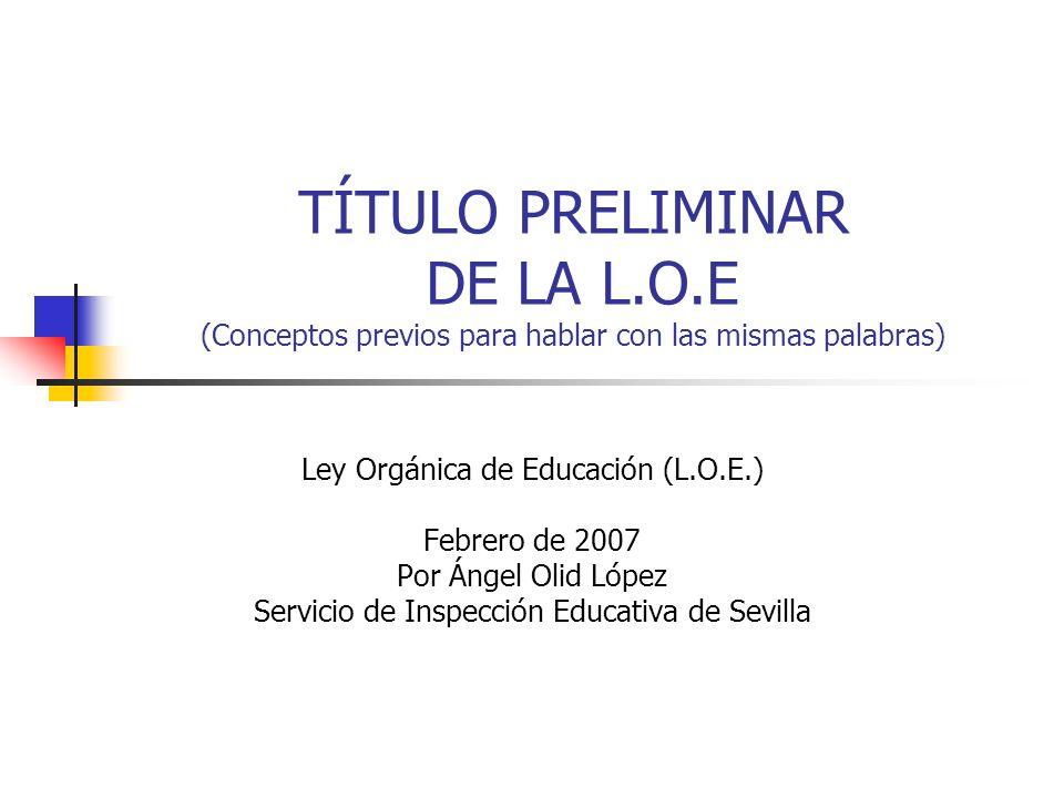 TÍTULO PRELIMINAR DE LA L.O.E (Conceptos previos para hablar con las mismas palabras) Ley Orgánica de Educación (L.O.E.) Febrero de 2007 Por Ángel Olid López Servicio de Inspección Educativa de Sevilla