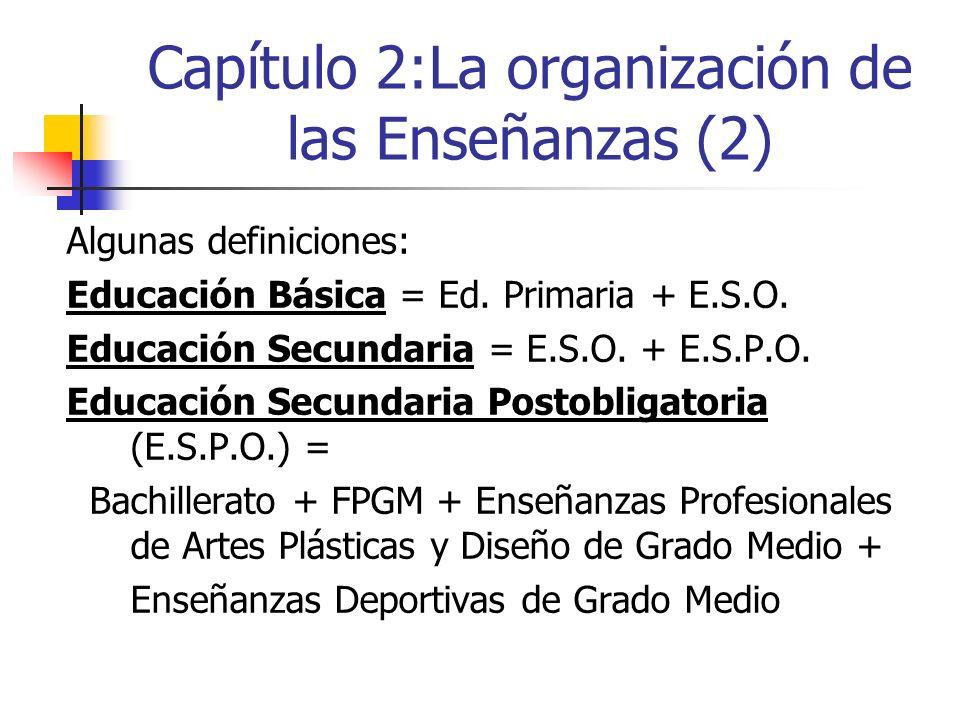 Capítulo 2:La organización de las Enseñanzas (2) Algunas definiciones: Educación Básica = Ed. Primaria + E.S.O. Educación Secundaria = E.S.O. + E.S.P.