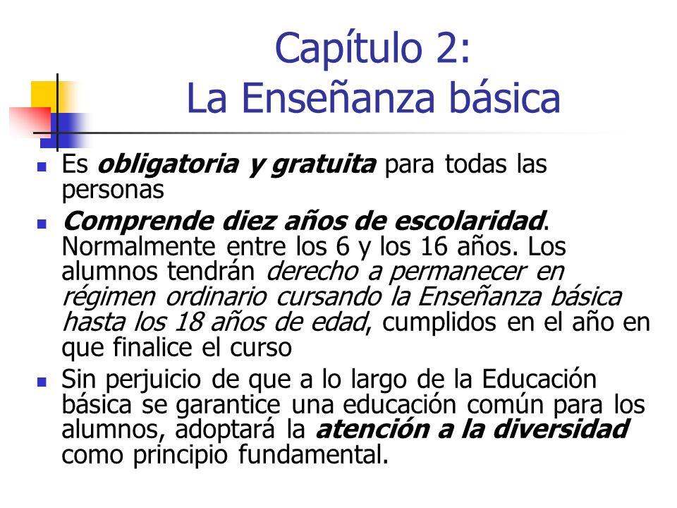 Capítulo 2: La Enseñanza básica Es obligatoria y gratuita para todas las personas Comprende diez años de escolaridad. Normalmente entre los 6 y los 16