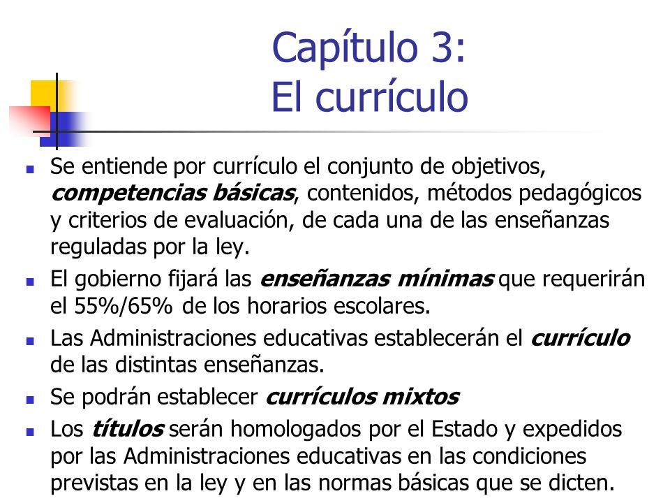 Capítulo 3: El currículo Se entiende por currículo el conjunto de objetivos, competencias básicas, contenidos, métodos pedagógicos y criterios de evaluación, de cada una de las enseñanzas reguladas por la ley.