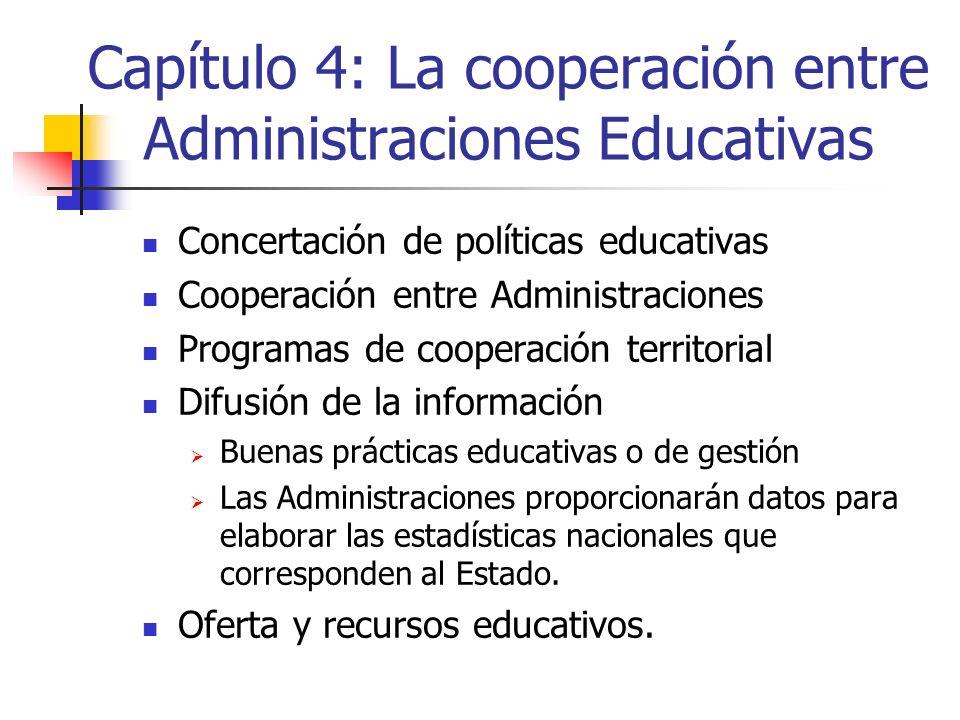Capítulo 4: La cooperación entre Administraciones Educativas Concertación de políticas educativas Cooperación entre Administraciones Programas de cooperación territorial Difusión de la información Buenas prácticas educativas o de gestión Las Administraciones proporcionarán datos para elaborar las estadísticas nacionales que corresponden al Estado.