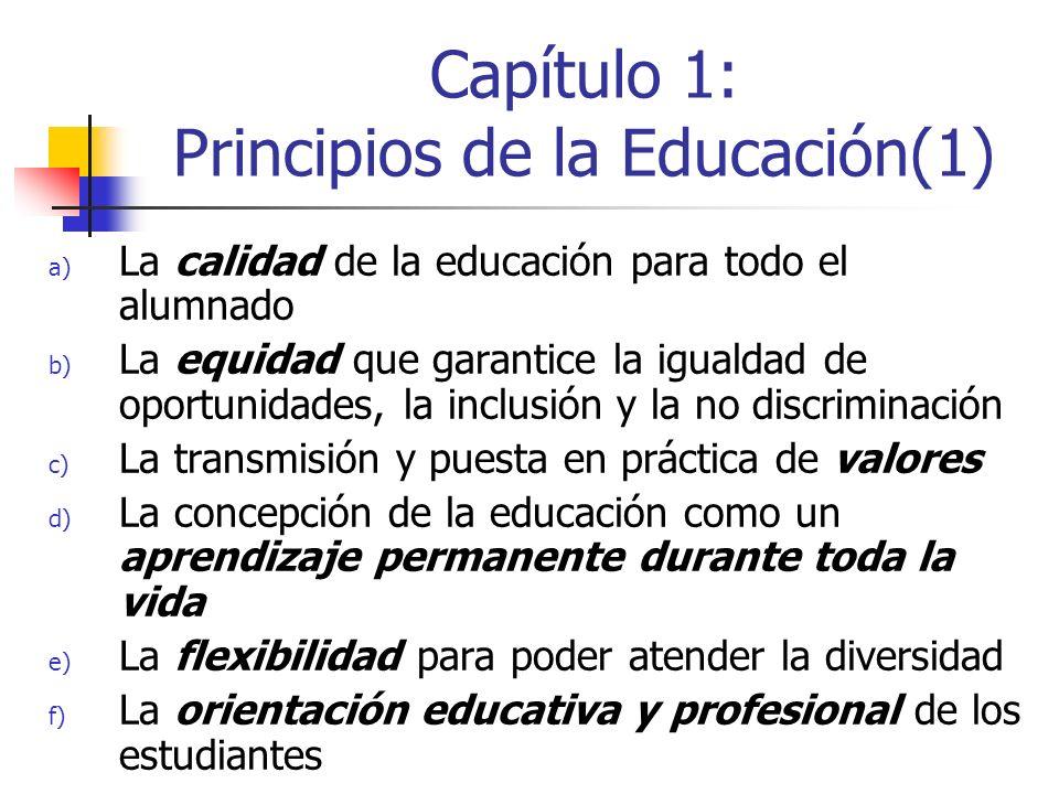 Capítulo 1: Principios de la Educación(1) a) La calidad de la educación para todo el alumnado b) La equidad que garantice la igualdad de oportunidades, la inclusión y la no discriminación c) La transmisión y puesta en práctica de valores d) La concepción de la educación como un aprendizaje permanente durante toda la vida e) La flexibilidad para poder atender la diversidad f) La orientación educativa y profesional de los estudiantes