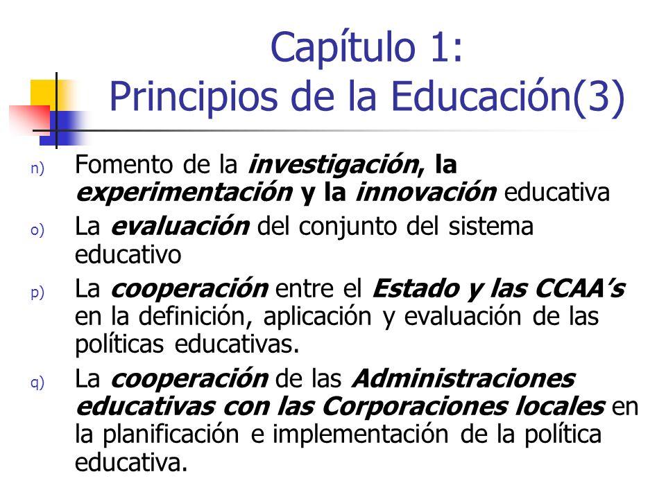 Capítulo 1: Principios de la Educación(3) n) Fomento de la investigación, la experimentación y la innovación educativa o) La evaluación del conjunto del sistema educativo p) La cooperación entre el Estado y las CCAAs en la definición, aplicación y evaluación de las políticas educativas.