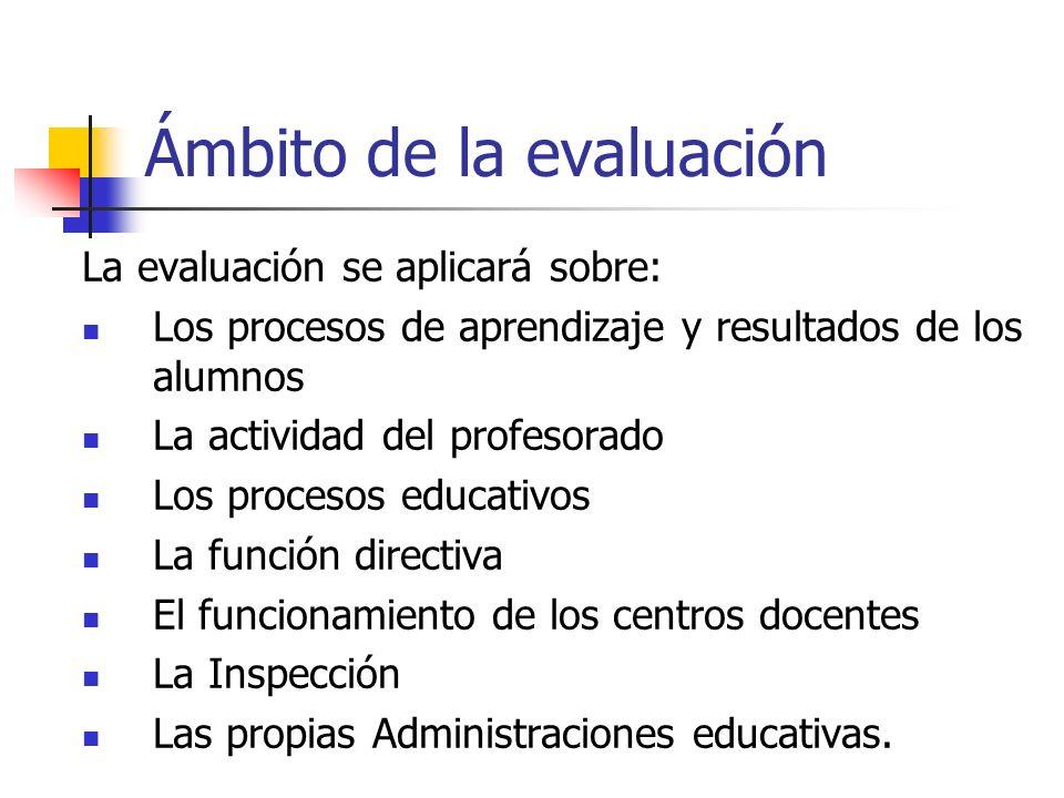 Ámbito de la evaluación La evaluación se aplicará sobre: Los procesos de aprendizaje y resultados de los alumnos La actividad del profesorado Los procesos educativos La función directiva El funcionamiento de los centros docentes La Inspección Las propias Administraciones educativas.