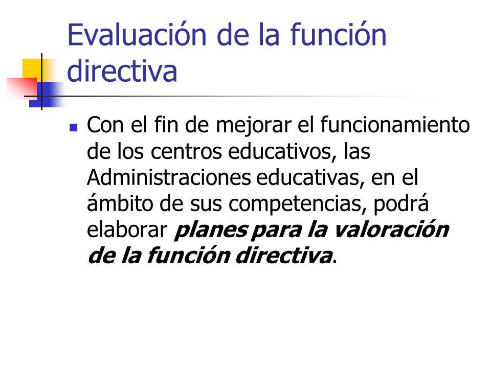 Evaluación de la función directiva Con el fin de mejorar el funcionamiento de los centros educativos, las Administraciones educativas, en el ámbito de sus competencias, podrá elaborar planes para la valoración de la función directiva.