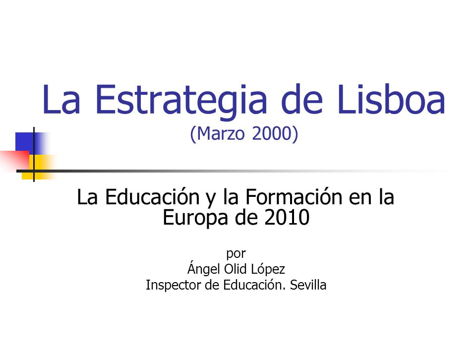 La Estrategia de Lisboa (Marzo 2000) La Educación y la Formación en la Europa de 2010 por Ángel Olid López Inspector de Educación.