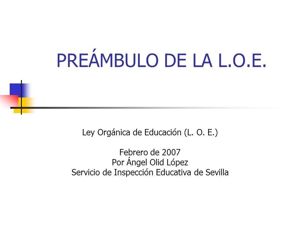 PREÁMBULO DE LA L.O.E. Ley Orgánica de Educación (L. O. E.) Febrero de 2007 Por Ángel Olid López Servicio de Inspección Educativa de Sevilla