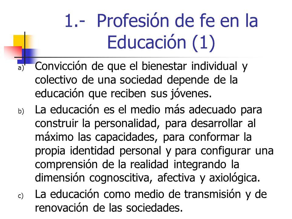 1.- Profesión de fe en la Educación (1) a) Convicción de que el bienestar individual y colectivo de una sociedad depende de la educación que reciben s