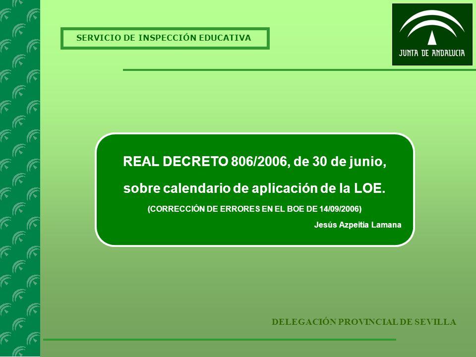 SERVICIO DE INSPECCIÓN EDUCATIVA DELEGACIÓN PROVINCIAL DE SEVILLA REAL DECRETO 806/2006, de 30 de junio, sobre calendario de aplicación de la LOE. (CO
