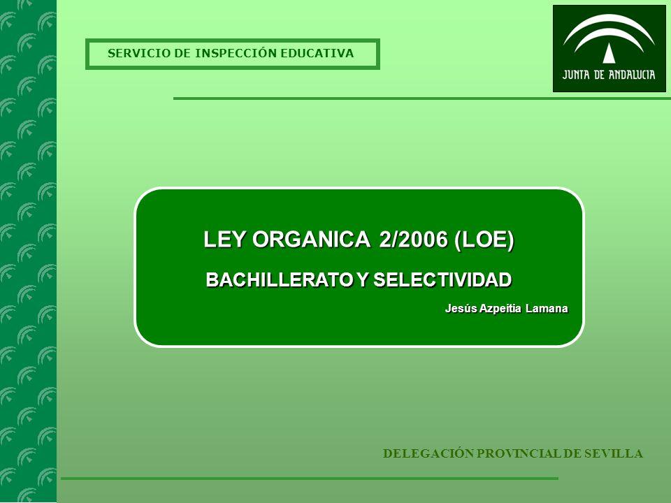 SERVICIO DE INSPECCIÓN EDUCATIVA DELEGACIÓN PROVINCIAL DE SEVILLA LEY ORGANICA 2/2006 (LOE) BACHILLERATO Y SELECTIVIDAD Jesús Azpeitia Lamana Jesús Azpeitia Lamana