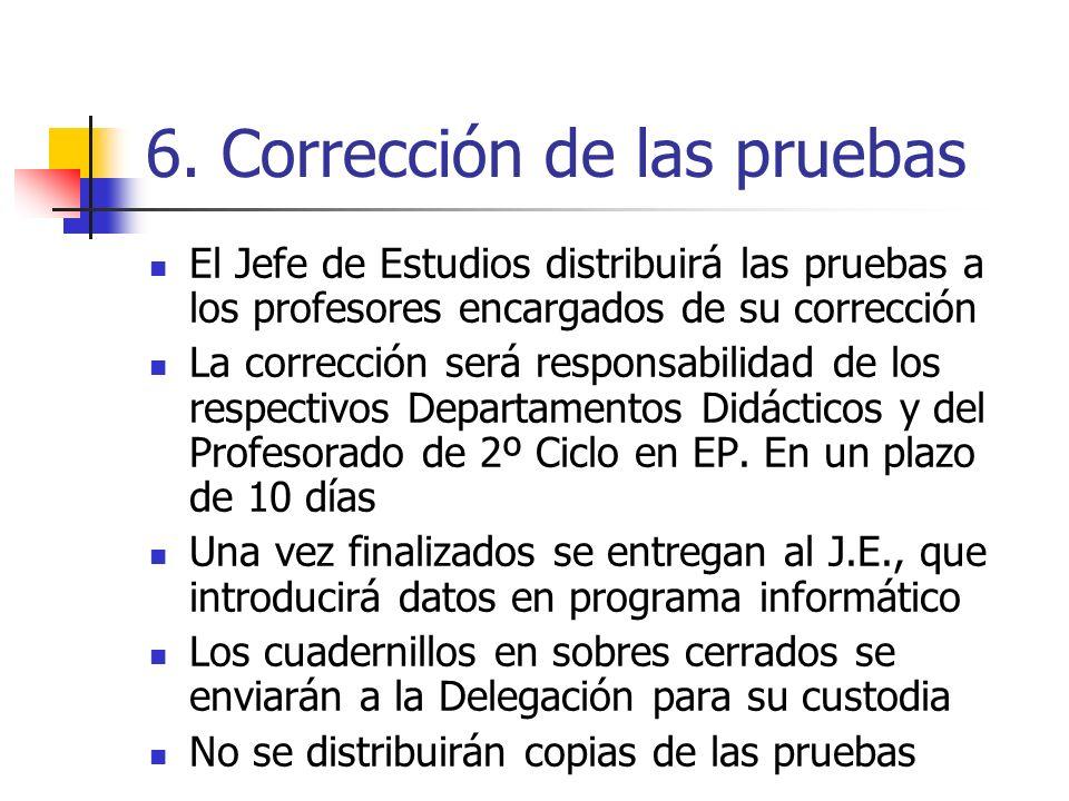 6. Corrección de las pruebas El Jefe de Estudios distribuirá las pruebas a los profesores encargados de su corrección La corrección será responsabilid