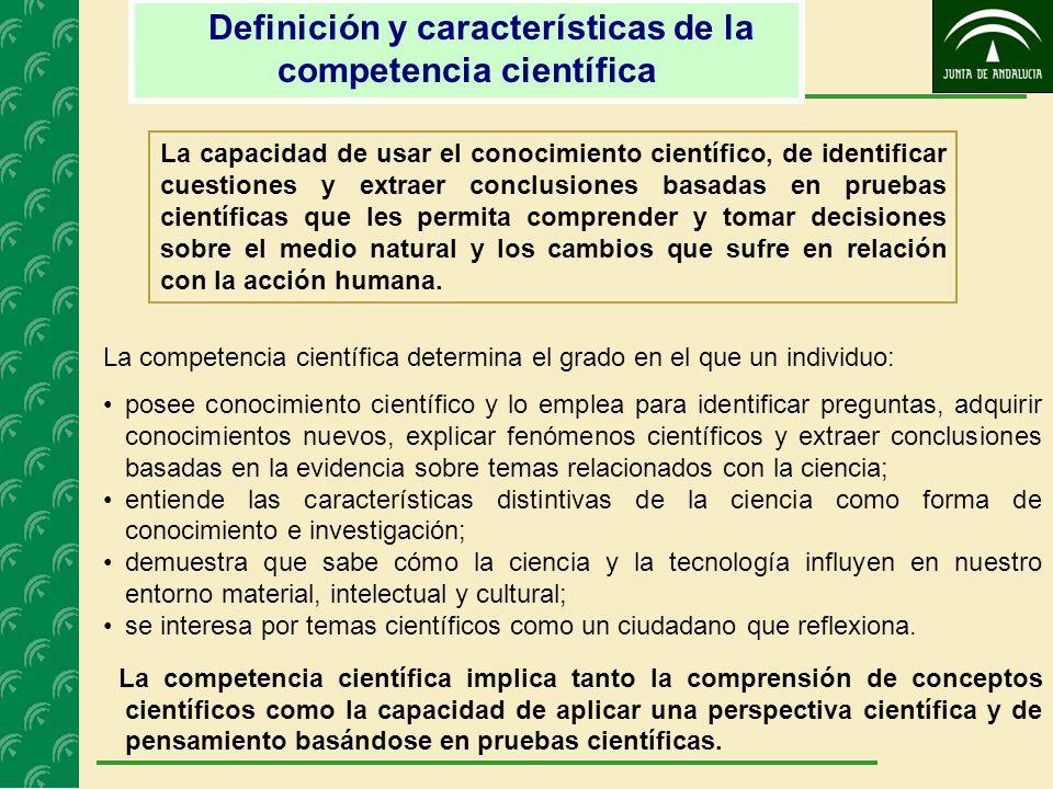 Definición y características de la competencia científica La capacidad de usar el conocimiento científico, de identificar cuestiones y extraer conclus