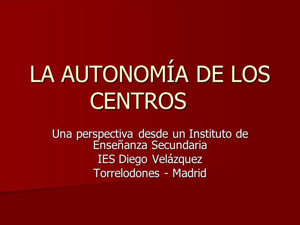 LA AUTONOMÍA DE LOS CENTROS Una perspectiva desde un Instituto de Enseñanza Secundaria IES Diego Velázquez Torrelodones - Madrid