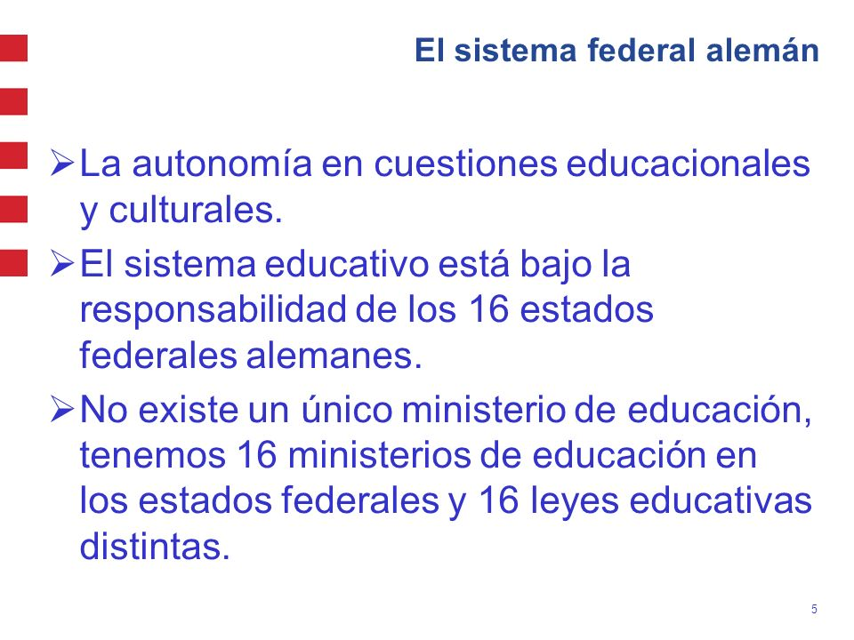 5 El sistema federal alemán La autonomía en cuestiones educacionales y culturales. El sistema educativo está bajo la responsabilidad de los 16 estados