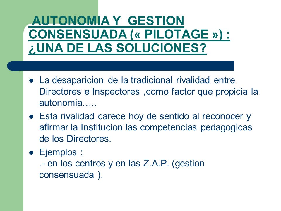 AUTONOMIA Y GESTION CONSENSUADA (« PILOTAGE ») : ¿UNA DE LAS SOLUCIONES? La desaparicion de la tradicional rivalidad entre Directores e Inspectores,co