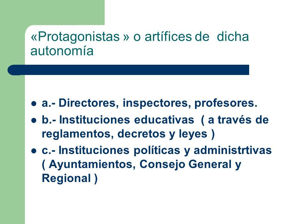 «Protagonistas » o artífices de dicha autonomía a.- Directores, inspectores, profesores. b.- Instituciones educativas ( a través de reglamentos, decre