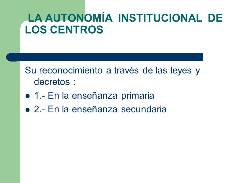 LA AUTONOMÍA INSTITUCIONAL DE LOS CENTROS Su reconocimiento a través de las leyes y decretos : 1.- En la enseñanza primaria 2.- En la enseñanza secund
