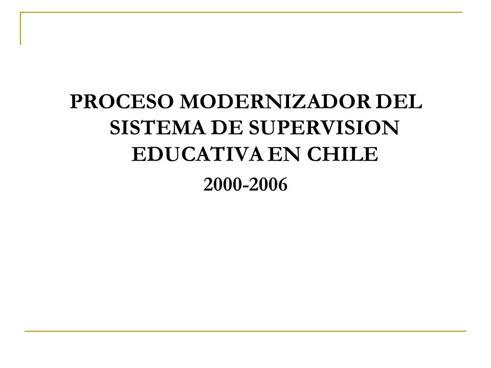 PROCESO MODERNIZADOR DEL SISTEMA DE SUPERVISION EDUCATIVA EN CHILE 2000-2006