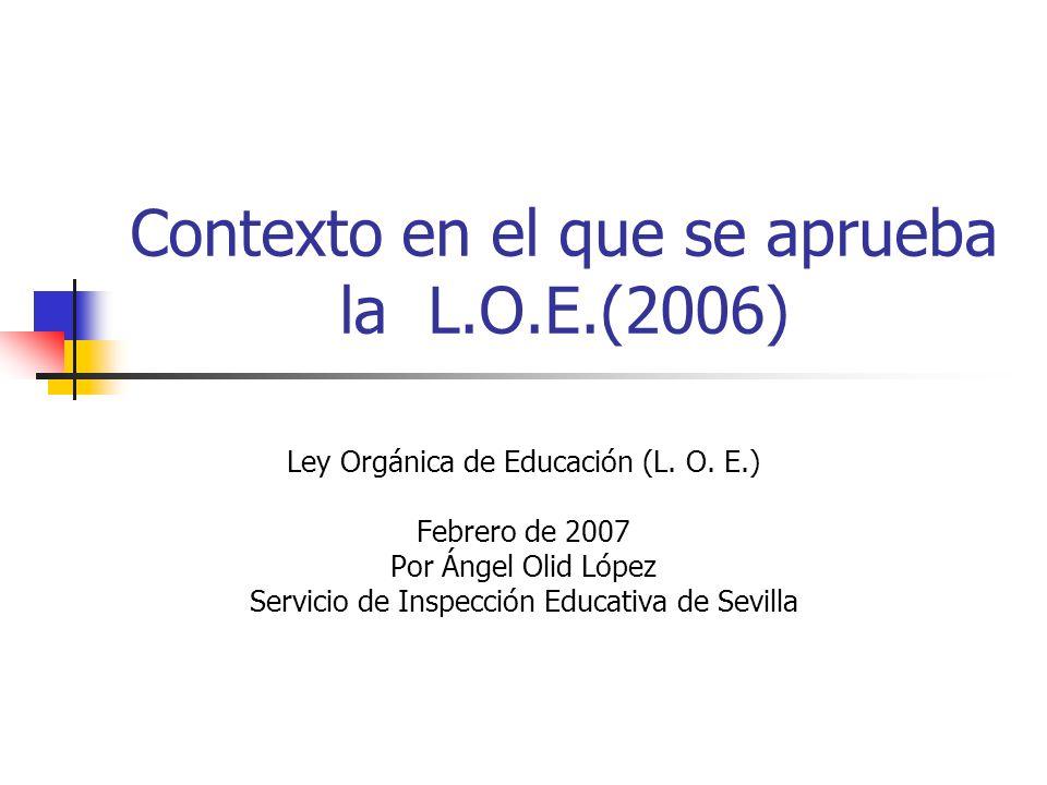 Contexto en el que se aprueba la L.O.E.(2006) Ley Orgánica de Educación (L. O. E.) Febrero de 2007 Por Ángel Olid López Servicio de Inspección Educati