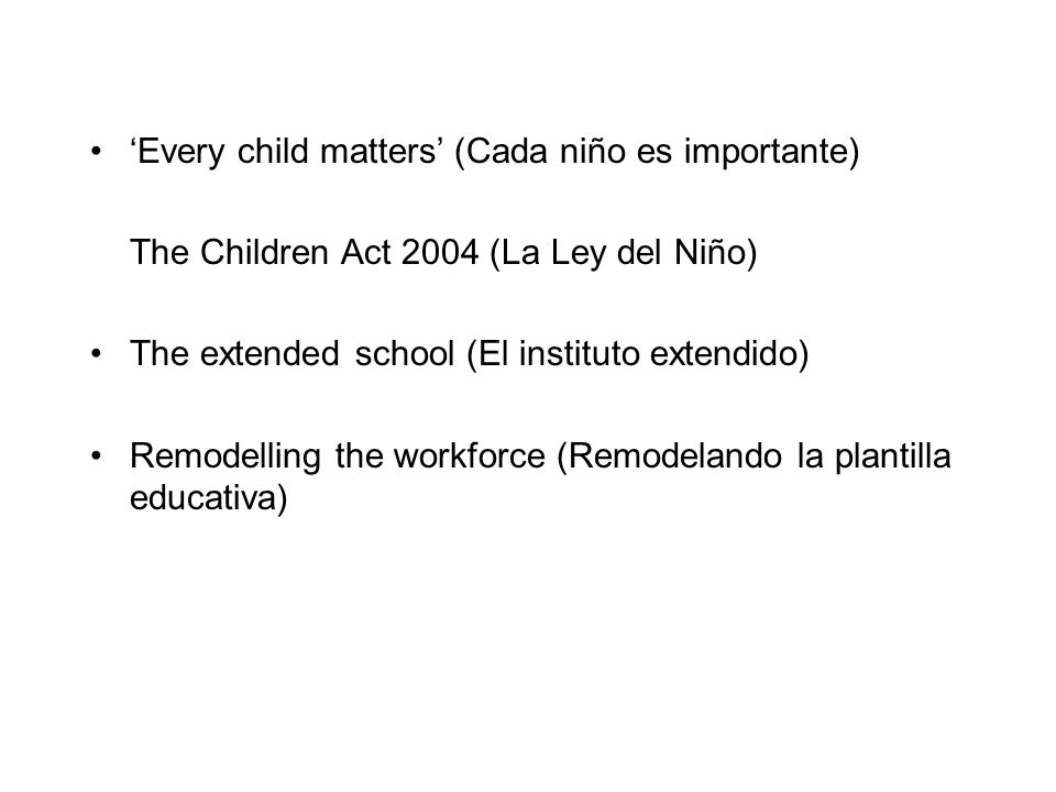 Every child matters (Cada niño es importante) The Children Act 2004 (La Ley del Niño) The extended school (El instituto extendido) Remodelling the wor