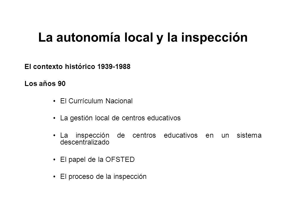 La autonomía local y la inspección El contexto histórico 1939-1988 Los años 90 El Currículum Nacional La gestión local de centros educativos La inspección de centros educativos en un sistema descentralizado El papel de la OFSTED El proceso de la inspección
