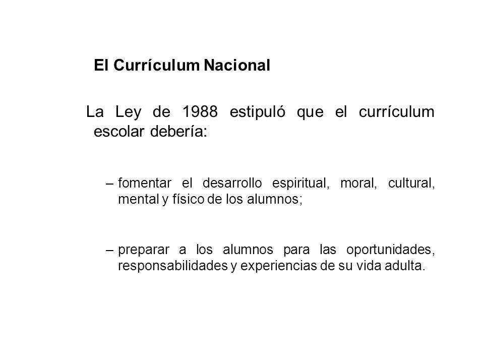 El Currículum Nacional La Ley de 1988 estipuló que el currículum escolar debería: –fomentar el desarrollo espiritual, moral, cultural, mental y físico de los alumnos; –preparar a los alumnos para las oportunidades, responsabilidades y experiencias de su vida adulta.