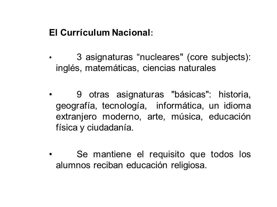 El Currículum Nacional : 3 asignaturas nucleares (core subjects): inglés, matemáticas, ciencias naturales 9 otras asignaturas básicas : historia, geografía, tecnología, informática, un idioma extranjero moderno, arte, música, educación física y ciudadanía.