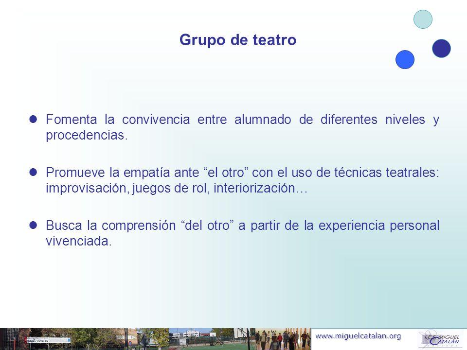 www.miguelcatalan.org Grupo de teatro Fomenta la convivencia entre alumnado de diferentes niveles y procedencias. Promueve la empatía ante el otro con