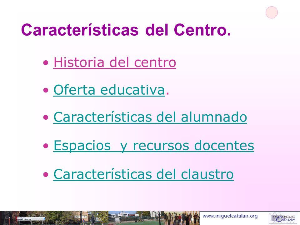 www.miguelcatalan.org Características del Centro. Historia del centro Oferta educativa.Oferta educativa Características del alumnado Espacios y recurs