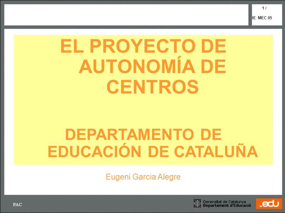 PAC IE MEC 05 1 / EL PROYECTO DE AUTONOMÍA DE CENTROS DEPARTAMENTO DE EDUCACIÓN DE CATALUÑA Eugeni Garcia Alegre