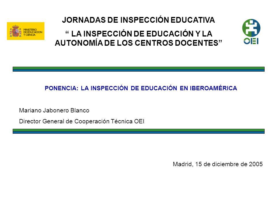 JORNADAS DE INSPECCIÓN EDUCATIVA LA INSPECCIÓN DE EDUCACIÓN Y LA AUTONOMÍA DE LOS CENTROS DOCENTES PONENCIA: LA INSPECCIÓN DE EDUCACIÓN EN IBEROAMÉRICA Mariano Jabonero Blanco Director General de Cooperación Técnica OEI Madrid, 15 de diciembre de 2005