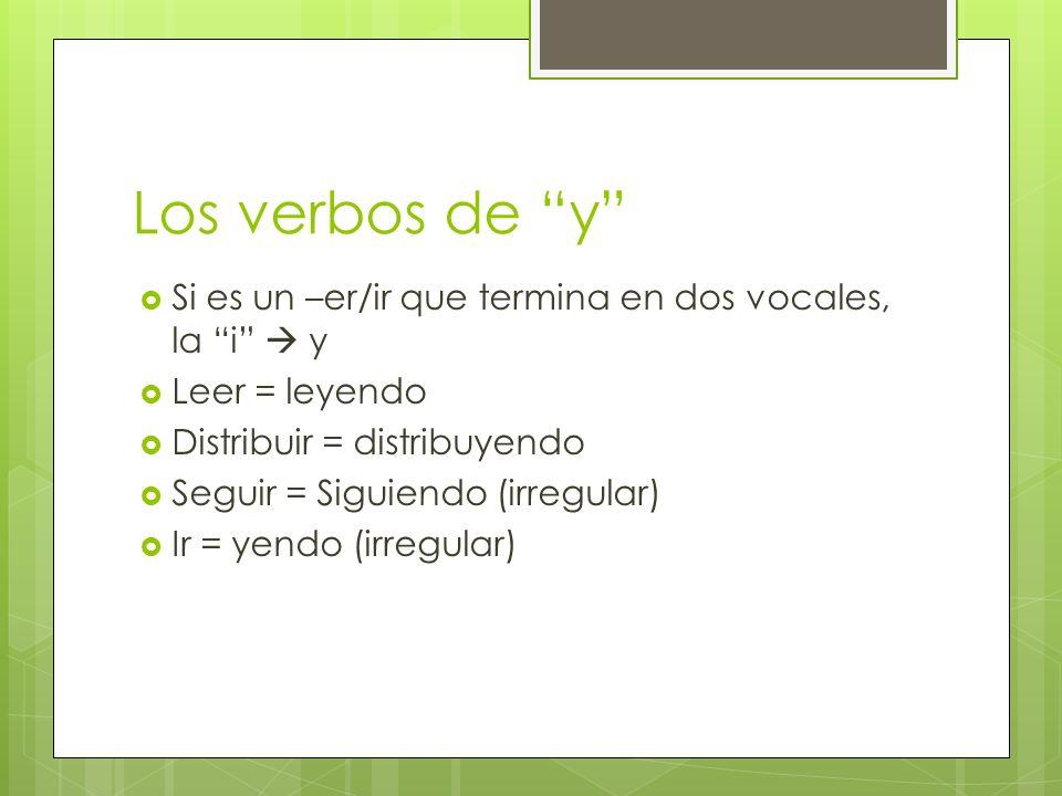 Los verbos de y Si es un –er/ir que termina en dos vocales, la i y Leer = leyendo Distribuir = distribuyendo Seguir = Siguiendo (irregular) Ir = yendo (irregular)